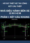 Hồ sơ thiết kế thi công kết cấu thép công trình Nhà điều hành bến xe – Kích thước 22M x 42M – Phần II: Kết cấu khung