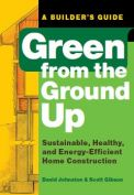 Green from the Ground Up Sustainable, Healthy, and Energy-Efficient Home Construction