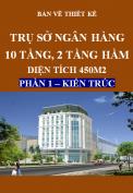 Bản vẽ thiết kế Trụ sở ngân hàng 10 tầng và tầng áp mái, 2 tầng hầm, Diện tích 450m2 - Phần 1:Kiến trúc