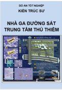 Đồ án tốt nghiệp kiến trúc sư: Thiết kế Nhà ga đường sắt trung tâm Thủ Thiêm – TP. Hồ Chí Minh