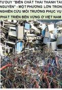 Tư duy ''biến chất thải thành tài nguyên'' - Một phương lớn trong nghiên cứu môi trường phục vụ phát triển bền vững ở Việt Nam